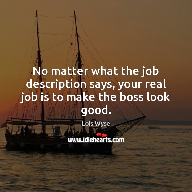 Image, No matter what the job description says, your real job is to make the boss look good.