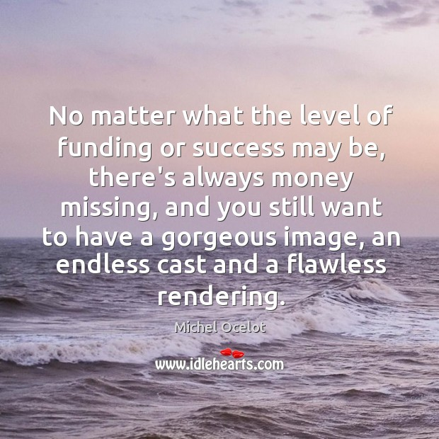 Image, No matter what the level of funding or success may be, there's