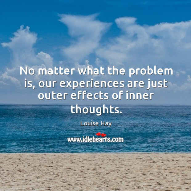 Image, No matter what the problem is, our experiences are just outer effects of inner thoughts.