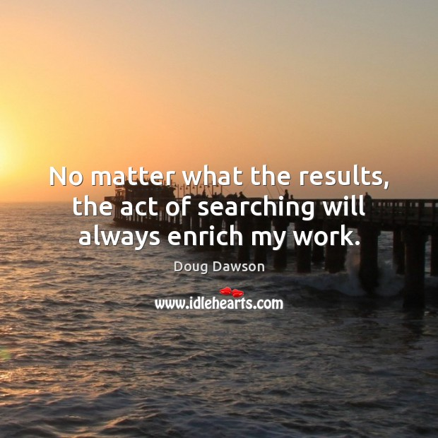 No matter what the results, the act of searching will always enrich my work. No Matter What Quotes Image