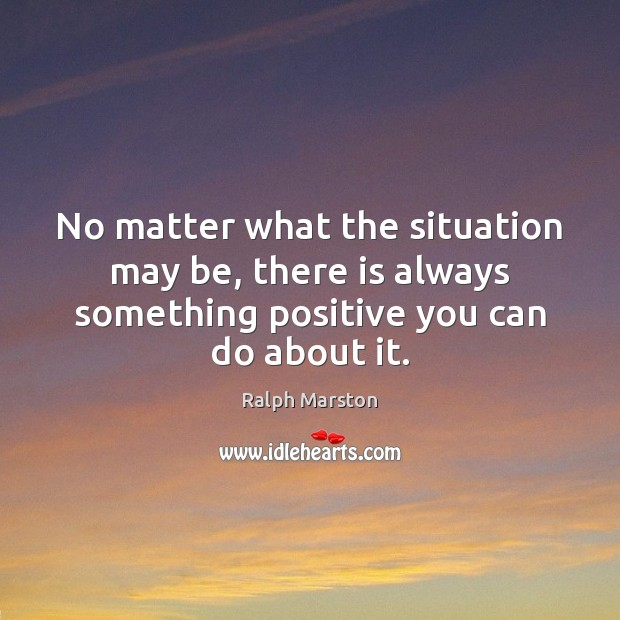 No matter what the situation may be, there is always something positive Ralph Marston Picture Quote