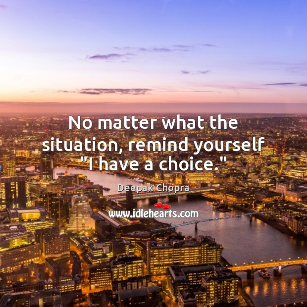 """No matter what the situation, remind yourself """"I have a choice."""" Image"""