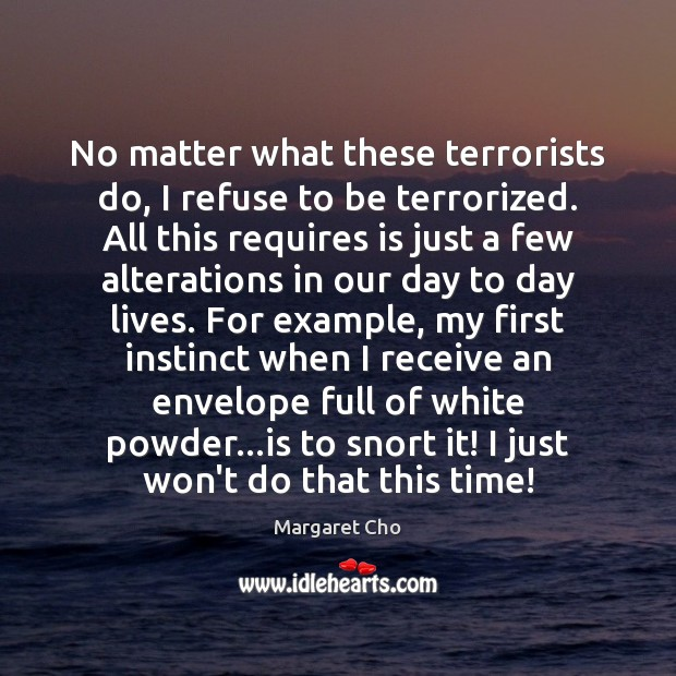 Image, No matter what these terrorists do, I refuse to be terrorized. All