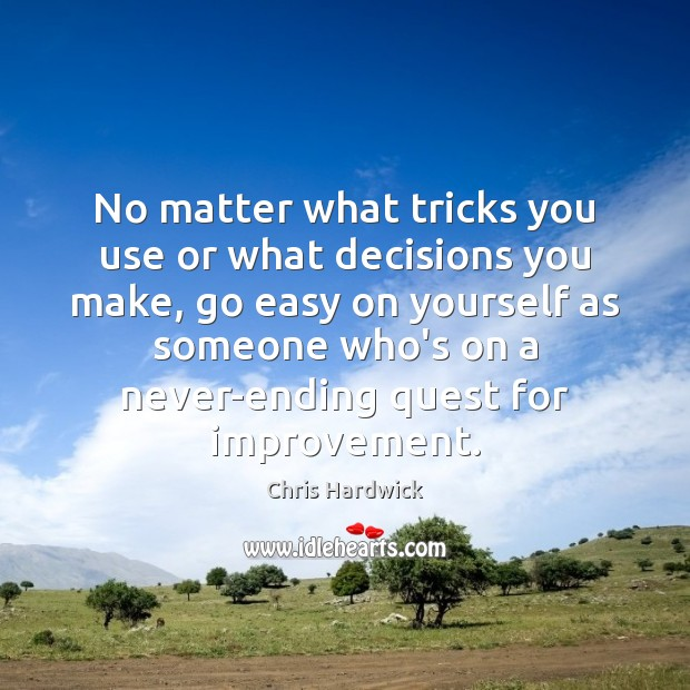 No matter what tricks you use or what decisions you make, go Chris Hardwick Picture Quote