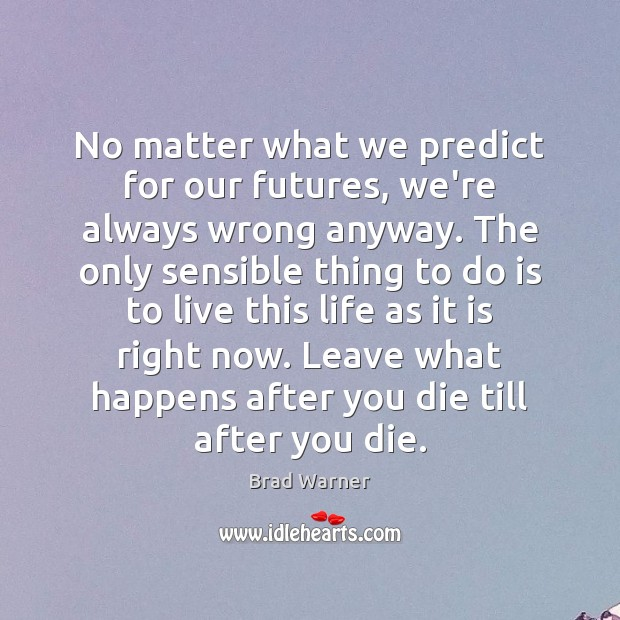 No matter what we predict for our futures, we're always wrong anyway. Brad Warner Picture Quote