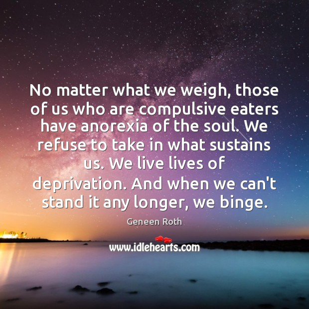 No matter what we weigh, those of us who are compulsive eaters Geneen Roth Picture Quote
