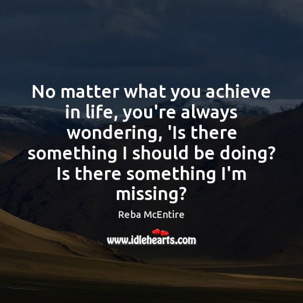 No matter what you achieve in life, you're always wondering, 'Is there Reba McEntire Picture Quote