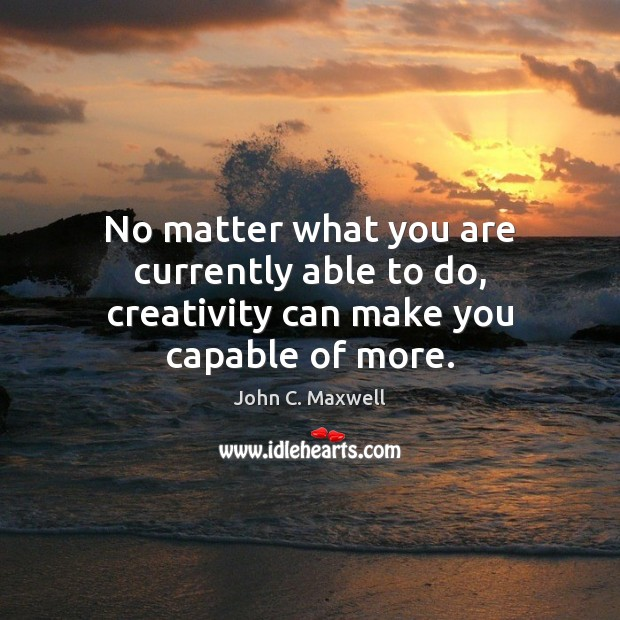 Image, No matter what you are currently able to do, creativity can make you capable of more.
