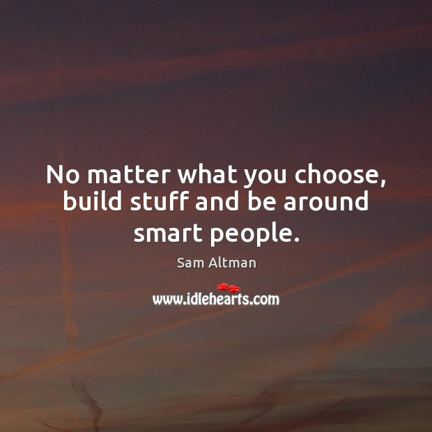 No matter what you choose, build stuff and be around smart people. Image