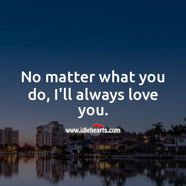 No matter what you do, I'll always love you. No Matter What Quotes Image
