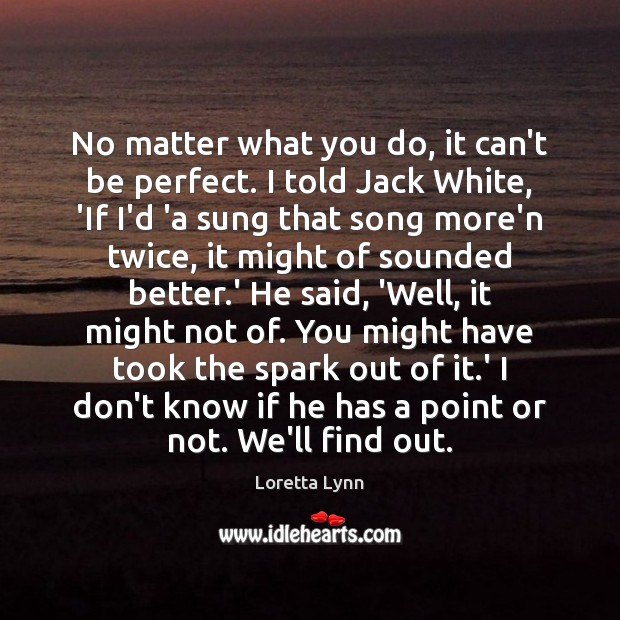No matter what you do, it can't be perfect. I told Jack Loretta Lynn Picture Quote