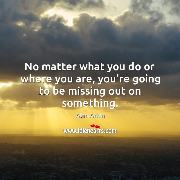 No matter what you do or where you are, you're going to be missing out on something. Alan Arkin Picture Quote
