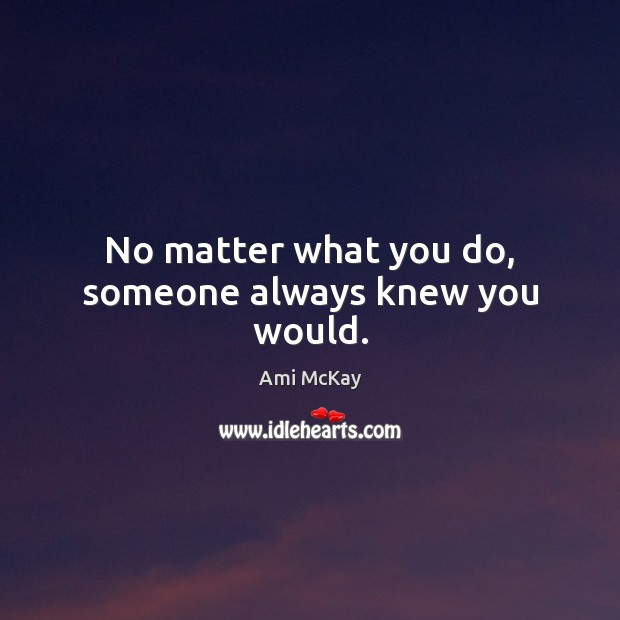 Image, No matter what you do, someone always knew you would.