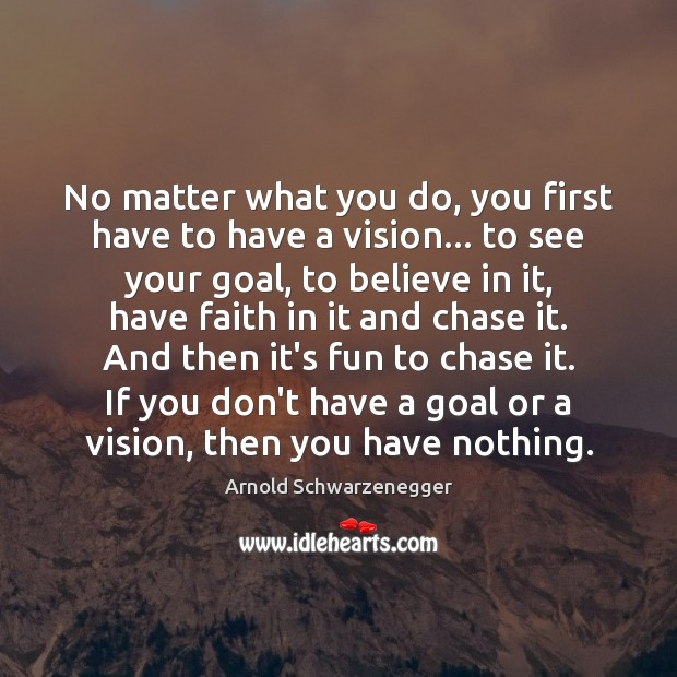 No matter what you do, you first have to have a vision… Arnold Schwarzenegger Picture Quote