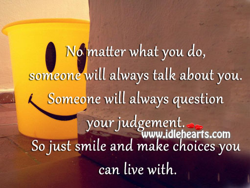 Just Smile And Make Choices You Can Live With.