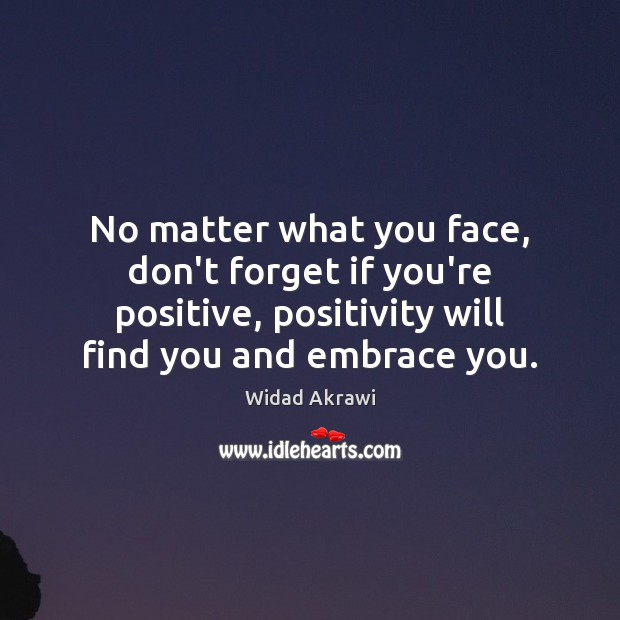 No matter what you face, don't forget if you're positive, positivity will Widad Akrawi Picture Quote