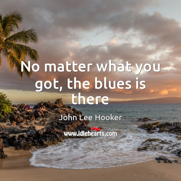 No matter what you got, the blues is there John Lee Hooker Picture Quote
