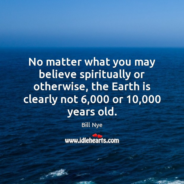 No matter what you may believe spiritually or otherwise, the Earth is Image