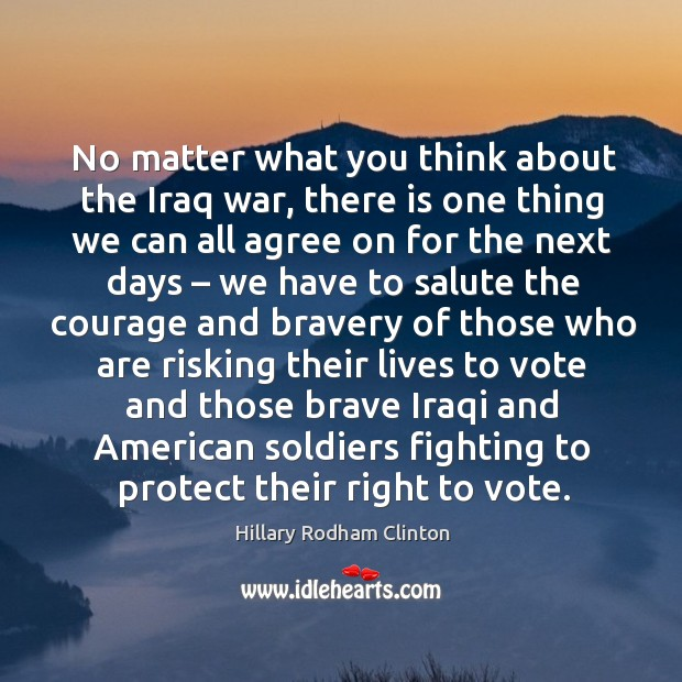 No matter what you think about the iraq war, there is one thing we can all agree Hillary Rodham Clinton Picture Quote