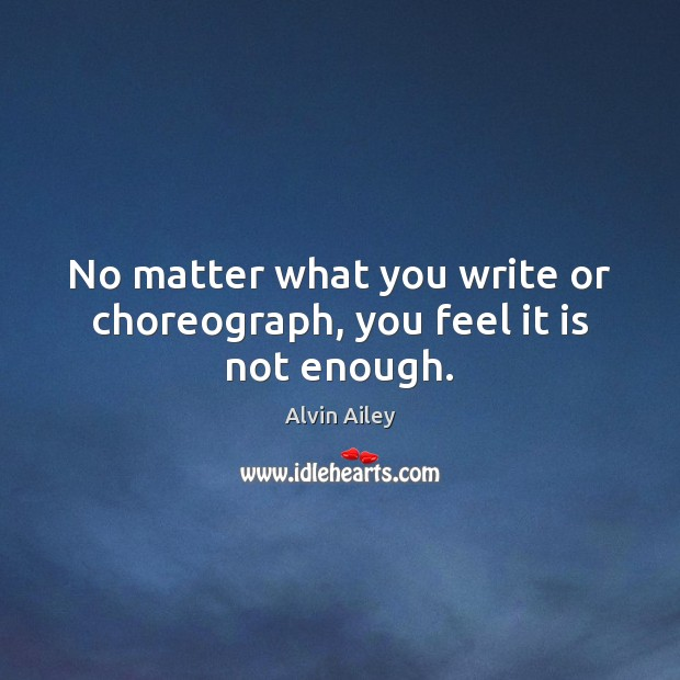 No matter what you write or choreograph, you feel it is not enough. Alvin Ailey Picture Quote