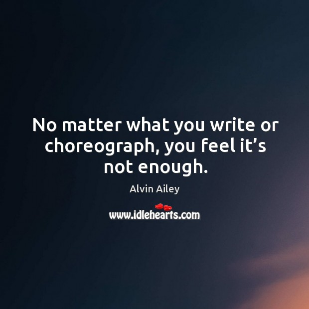 No matter what you write or choreograph, you feel it's not enough. Alvin Ailey Picture Quote