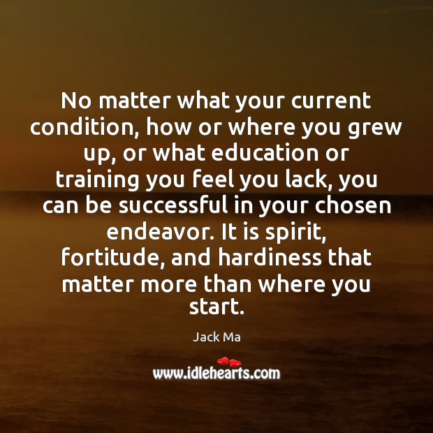 No matter what your current condition, how or where you grew up, Jack Ma Picture Quote
