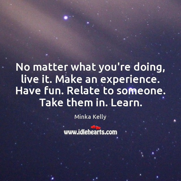 No matter what you're doing, live it. Make an experience. Have fun. Image