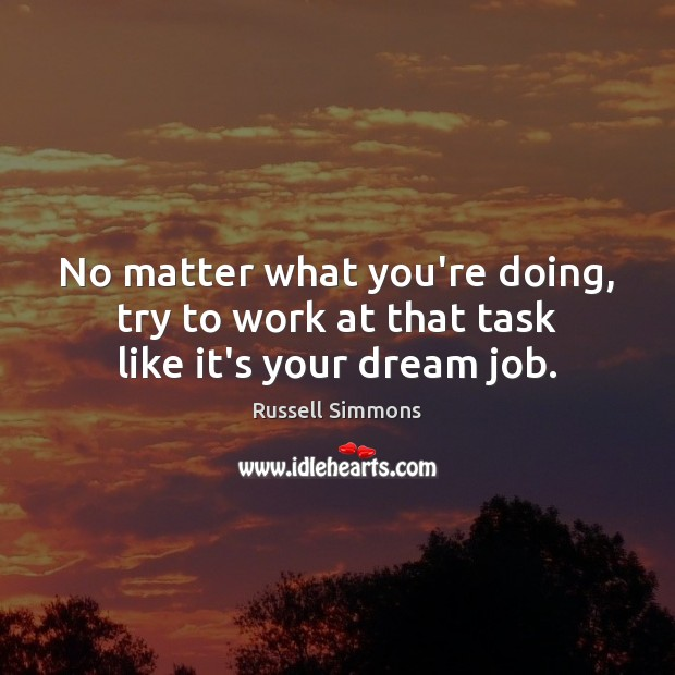No matter what you're doing, try to work at that task like it's your dream job. Russell Simmons Picture Quote