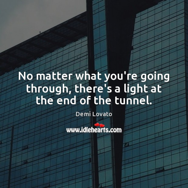 No matter what you're going through, there's a light at the end of the tunnel. Demi Lovato Picture Quote