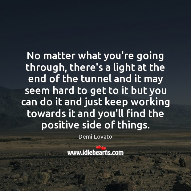 No matter what you're going through, there's a light at the end Demi Lovato Picture Quote