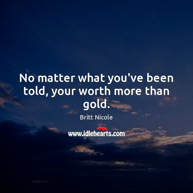 Image, No matter what you've been told, your worth more than gold.