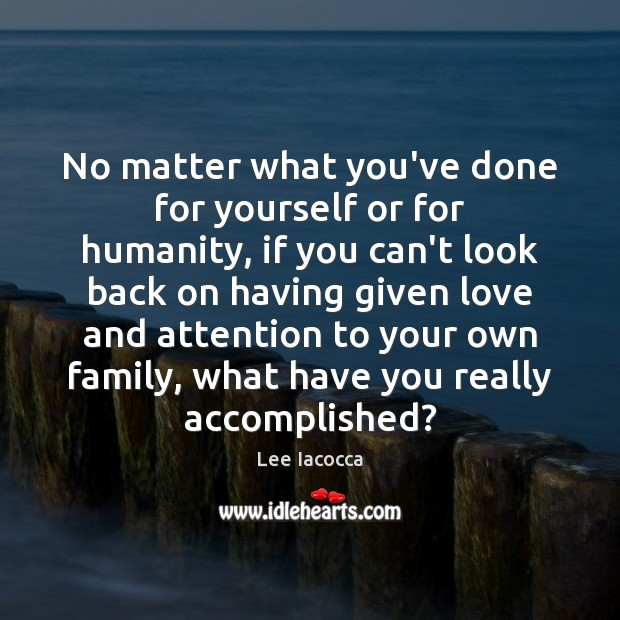 No matter what you've done for yourself or for humanity, if you Lee Iacocca Picture Quote