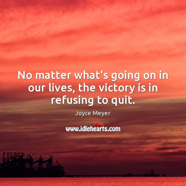 No matter what's going on in our lives, the victory is in refusing to quit. Victory Quotes Image