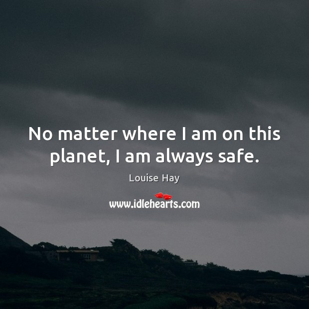 No matter where I am on this planet, I am always safe. Louise Hay Picture Quote