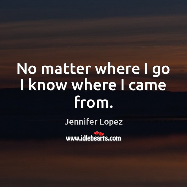 No matter where I go I know where I came from. Jennifer Lopez Picture Quote