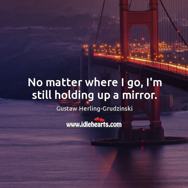 No matter where I go, I'm still holding up a mirror. Image