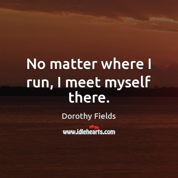 No matter where I run, I meet myself there. Dorothy Fields Picture Quote