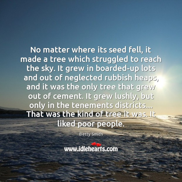 No matter where its seed fell, it made a tree which struggled Betty Smith Picture Quote