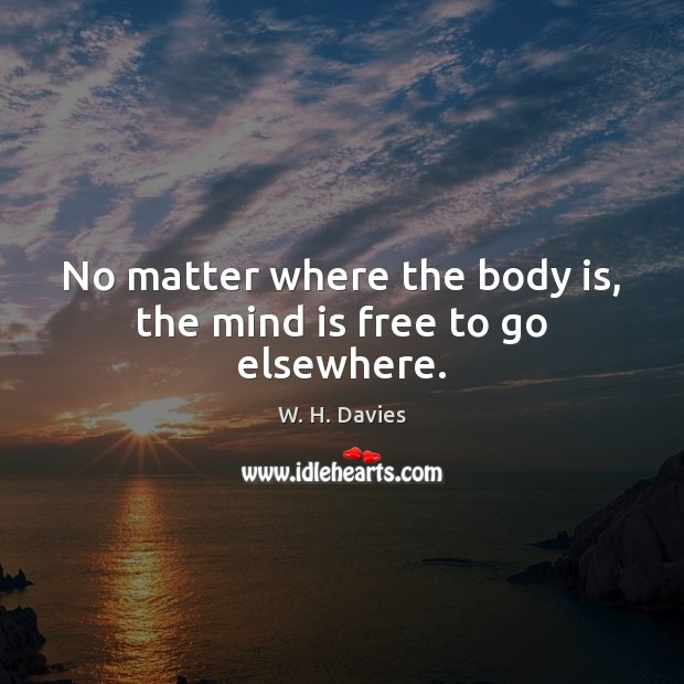 No matter where the body is, the mind is free to go elsewhere. Image
