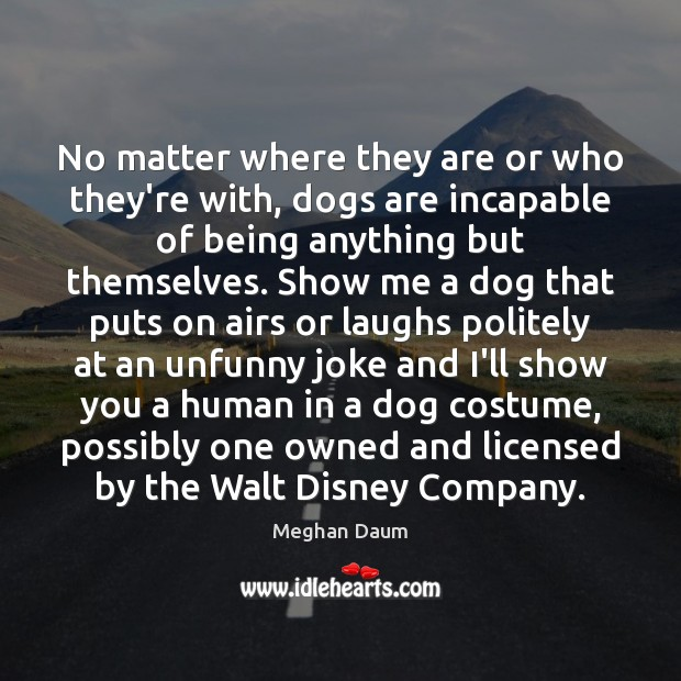 No matter where they are or who they're with, dogs are incapable Meghan Daum Picture Quote