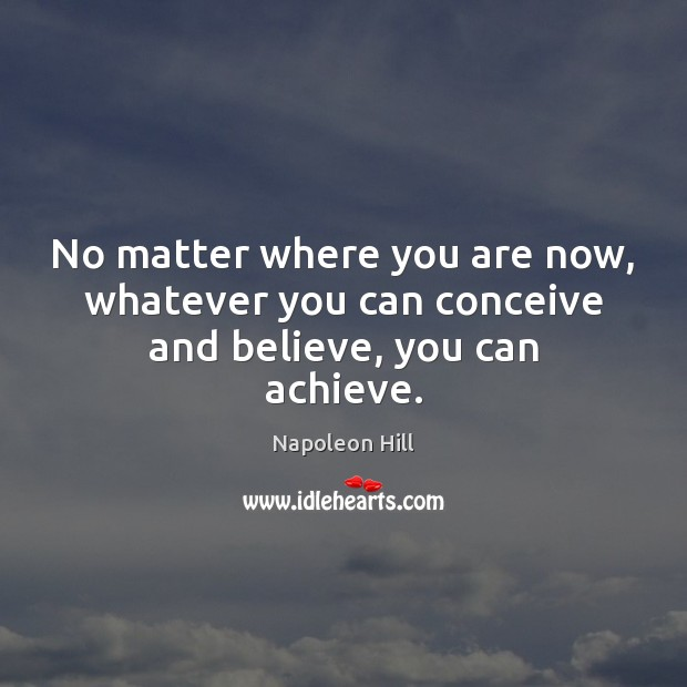 No matter where you are now, whatever you can conceive and believe, you can achieve. Napoleon Hill Picture Quote