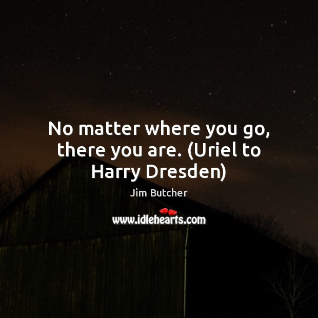 No matter where you go, there you are. (Uriel to Harry Dresden) Image