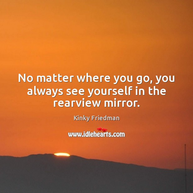 No matter where you go, you always see yourself in the rearview mirror. Image