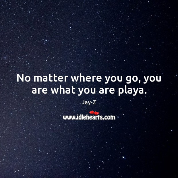 No matter where you go, you are what you are playa. Jay-Z Picture Quote