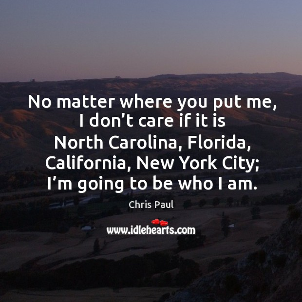 No matter where you put me, I don't care if it is north carolina, florida, california, new york city; I'm going to be who I am. Image