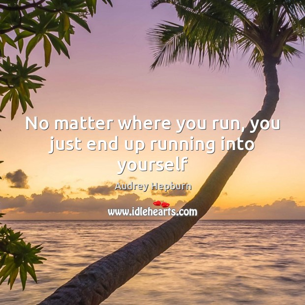 No matter where you run, you just end up running into yourself Audrey Hepburn Picture Quote