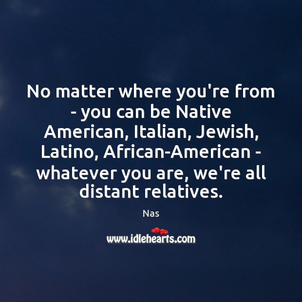 No matter where you're from – you can be Native American, Italian, Nas Picture Quote