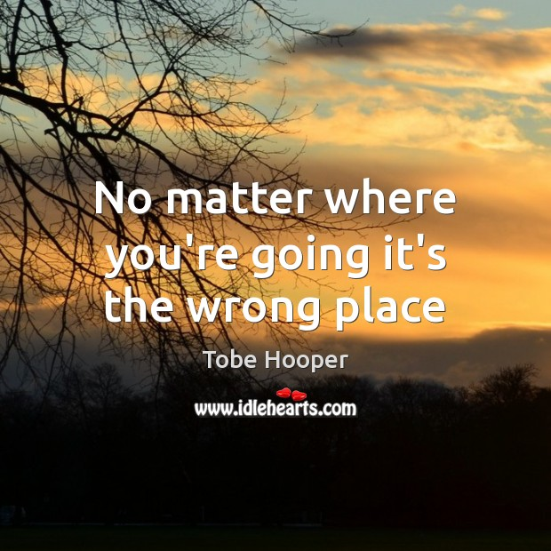No matter where you're going it's the wrong place Tobe Hooper Picture Quote