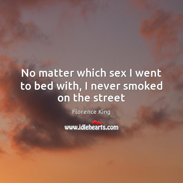 No matter which sex I went to bed with, I never smoked on the street Florence King Picture Quote