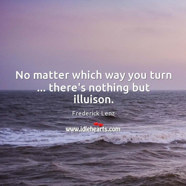 No matter which way you turn … there's nothing but illuison. Image